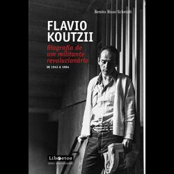 Flávio Koutzii Biografia de um militante revolucionário - Benito Bisso Schmidt